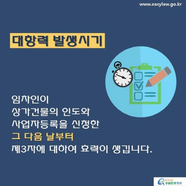 www.easylaw.go.kr대항력 발생시기 임차인이 상가건물의 인도와 사업자등록을 신청한 그 다음 날부터 제 3 자에 대하여 효력이 생깁니다. 찾기 쉬운 생활법령정보 로고